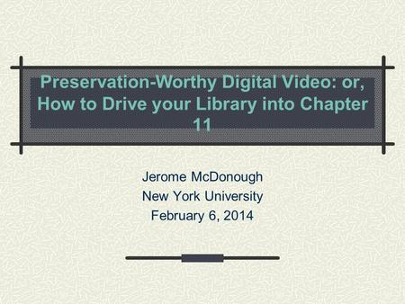 Preservation-Worthy Digital Video: or, How to Drive your Library into Chapter 11 Jerome McDonough New York University February 6, 2014.