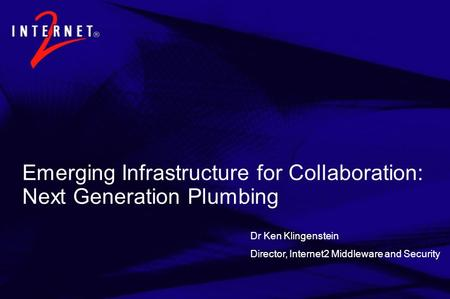 Dr Ken Klingenstein Director, Internet2 Middleware and Security Emerging Infrastructure for Collaboration: Next Generation Plumbing.
