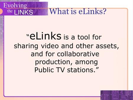 Evolving the LINKS What is eLinks? eLinks is a tool for sharing video and other assets, and for collaborative production, among Public TV stations.