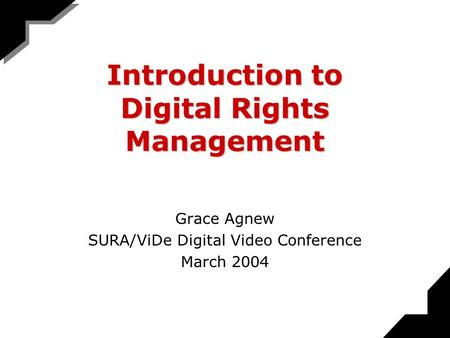 Introduction to Digital Rights Management Grace Agnew SURA/ViDe Digital Video Conference March 2004.