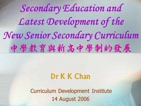 1 Secondary Education and Latest Development of the New Senior Secondary Curriculum Dr K K Chan Curriculum Development Institute 14 August 2006.