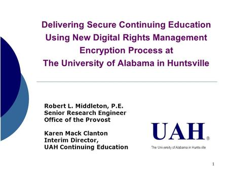 1 Delivering Secure Continuing Education Using New Digital Rights Management Encryption Process at The University of Alabama in Huntsville Robert L. Middleton,