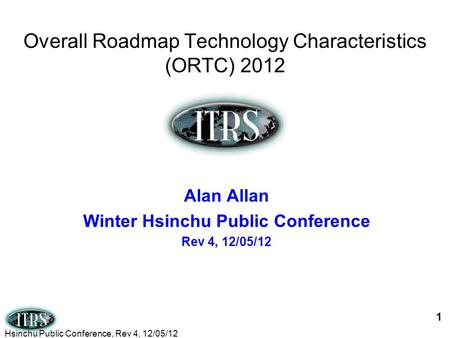 Overall Roadmap Technology Characteristics (ORTC) 2012 1 Alan Allan Winter Hsinchu Public Conference Rev 4, 12/05/12 Hsinchu Public Conference, Rev 4,