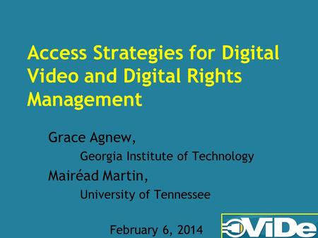 Access Strategies for Digital Video and Digital Rights Management Grace Agnew, Georgia Institute of Technology Mairéad Martin, University of Tennessee.