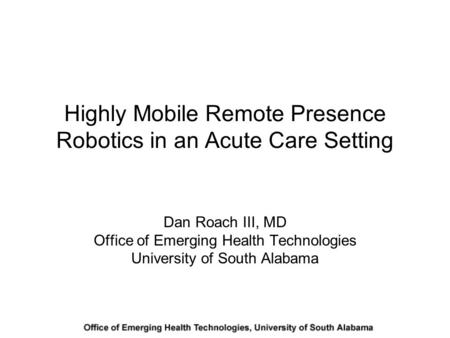 Highly Mobile Remote Presence Robotics in an Acute Care Setting Dan Roach III, MD Office of Emerging Health Technologies University of South Alabama.
