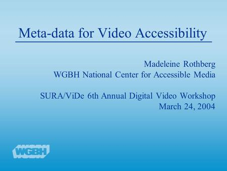 Meta-data for Video Accessibility Madeleine Rothberg WGBH National Center for Accessible Media SURA/ViDe 6th Annual Digital Video Workshop March 24, 2004.