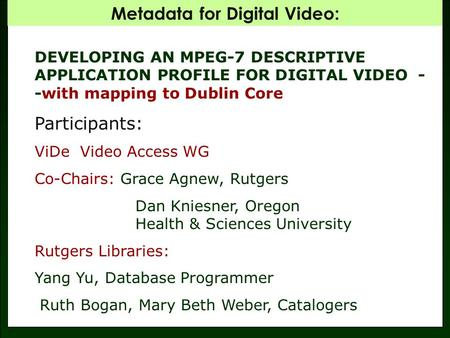 Metadata for Digital Video: DEVELOPING AN MPEG-7 DESCRIPTIVE APPLICATION PROFILE FOR DIGITAL VIDEO - -with mapping to Dublin Core Participants: ViDe Video.