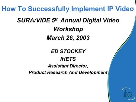 How To Successfully Implement IP Video SURA/ViDE 5 th Annual Digital Video Workshop March 26, 2003 ED STOCKEY IHETS Assistant Director, Product Research.