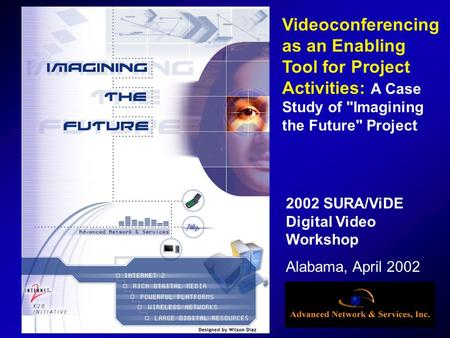 2002 SURA/ViDE Digital Video Workshop Alabama, April 2002 Videoconferencing as an Enabling Tool for Project Activities: A Case Study of Imagining the.