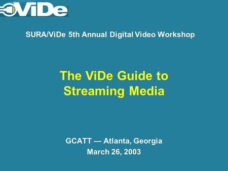 SURA/ViDe 5th Annual Digital Video Workshop GCATT Atlanta, Georgia March 26, 2003 The ViDe Guide to Streaming Media.