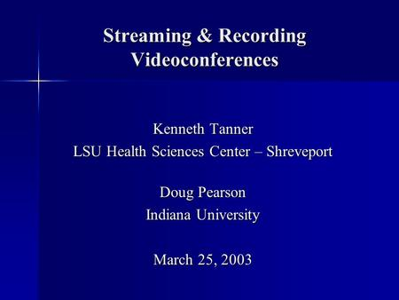 Streaming & Recording Videoconferences Kenneth Tanner LSU Health Sciences Center – Shreveport Doug Pearson Indiana University March 25, 2003.