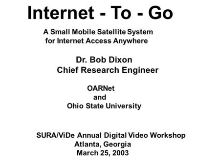 Internet - To - Go Dr. Bob Dixon Chief Research Engineer OARNet and Ohio State University SURA/ViDe Annual Digital Video Workshop Atlanta, Georgia March.