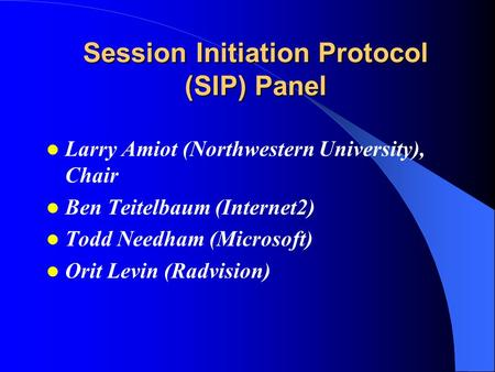 Session Initiation Protocol (SIP) Panel Larry Amiot (Northwestern University), Chair Ben Teitelbaum (Internet2) Todd Needham (Microsoft) Orit Levin (Radvision)
