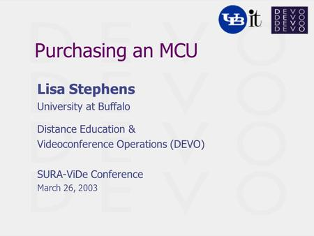 Purchasing an MCU Lisa Stephens University at Buffalo Distance Education & Videoconference Operations (DEVO) SURA-ViDe Conference March 26, 2003.