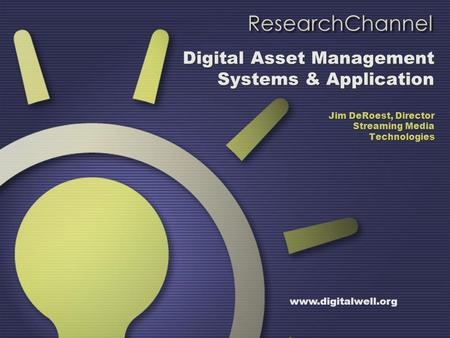 Digital Asset Management Systems & Application Jim DeRoest, Director Streaming Media Technologies www.digitalwell.org.