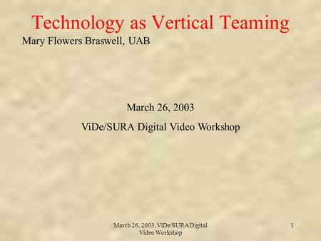 Mary Flowers Braswell, UAB March 26, 2003, ViDe/SURA Digital Video Workshop 1 Technology as Vertical Teaming March 26, 2003 ViDe/SURA Digital Video Workshop.