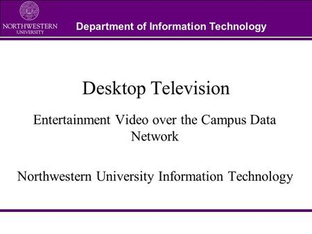 Department of Information Technology Desktop Television Entertainment Video over the Campus Data Network Northwestern University Information Technology.
