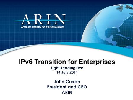 IPv6 Transition for Enterprises Light Reading Live 14 July 2011 John Curran President and CEO ARIN.