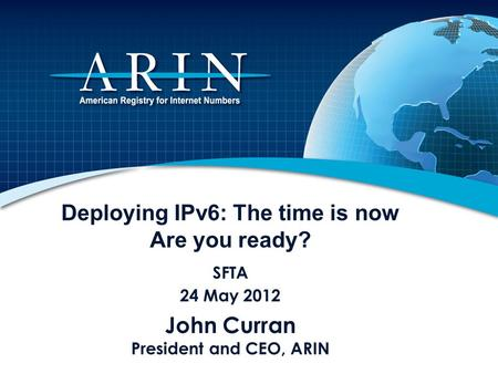 Deploying IPv6: The time is now Are you ready? SFTA 24 May 2012 John Curran President and CEO, ARIN.