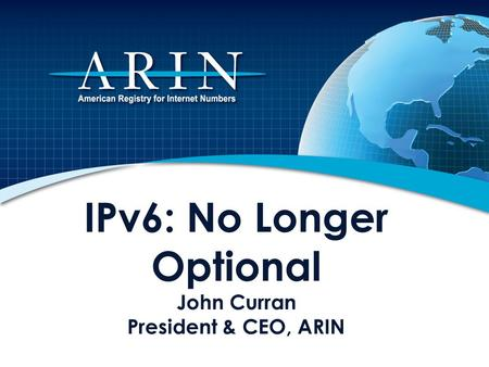IPv6: No Longer Optional John Curran President & CEO, ARIN.