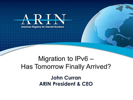 Migration to IPv6 – Has Tomorrow Finally Arrived? John Curran ARIN President & CEO.