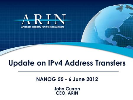 Update on IPv4 Address Transfers NANOG 55 - 6 June 2012 John Curran CEO, ARIN.