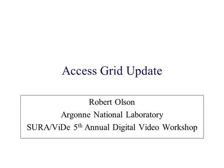 Access Grid Update Robert Olson Argonne National Laboratory SURA/ViDe 5 th Annual Digital Video Workshop.