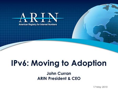 IPv6: Moving to Adoption John Curran ARIN President & CEO 17 May 2010.