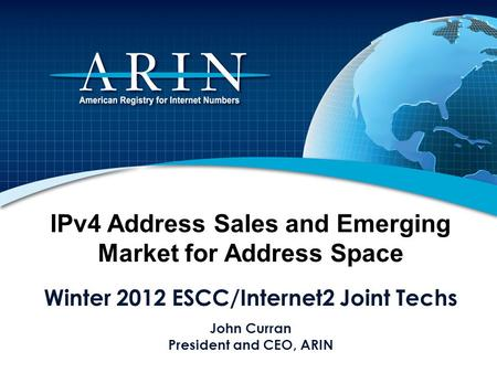IPv4 Address Sales and Emerging Market for Address Space Winter 2012 ESCC/Internet2 Joint Techs John Curran President and CEO, ARIN.