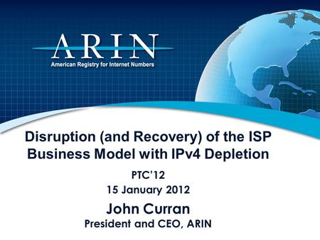 Disruption (and Recovery) of the ISP Business Model with IPv4 Depletion PTC12 15 January 2012 John Curran President and CEO, ARIN.
