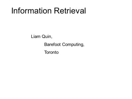 Information Retrieval Liam Quin, Barefoot Computing, Toronto.