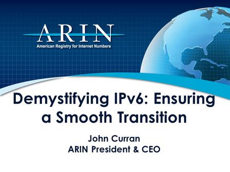 Demystifying IPv6: Ensuring a Smooth Transition John Curran ARIN President & CEO This presentation describes the impending depletion of Internet Protocol.