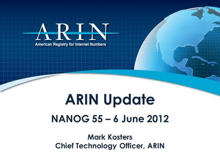 ARIN Update NANOG 55 – 6 June 2012 Mark Kosters Chief Technology Officer, ARIN.