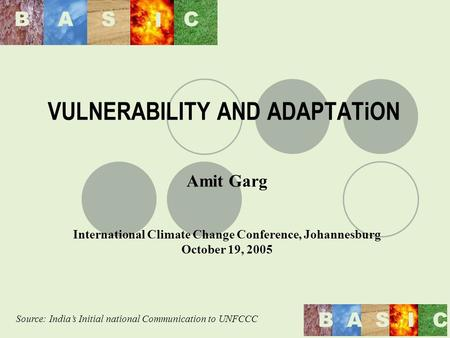 BAS I C BASIC VULNERABILITY AND ADAPTATiON Amit Garg International Climate Change Conference, Johannesburg October 19, 2005 Source: Indias Initial national.