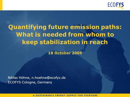 Quantifying future emission paths: What is needed from whom to keep stabilization in reach 18 October 2005 Niklas Höhne, ECOFYS Cologne,