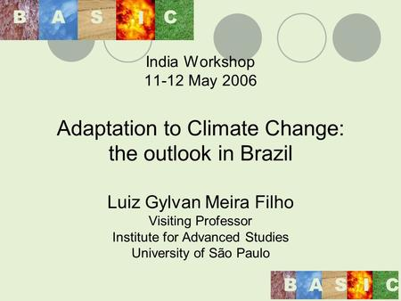 India Workshop 11-12 May 2006 Adaptation to Climate Change: the outlook in Brazil Luiz Gylvan Meira Filho Visiting Professor Institute for Advanced Studies.