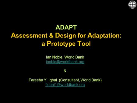 ADAPT A ssessment & D esign for A daptation: a P rototype T ool Ian Noble, World Bank & Fareeha Y. Iqbal (Consultant, World Bank)