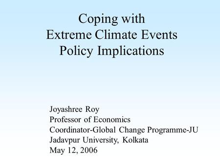 Coping with Extreme Climate Events Policy Implications Joyashree Roy Professor of Economics Coordinator-Global Change Programme-JU Jadavpur University,