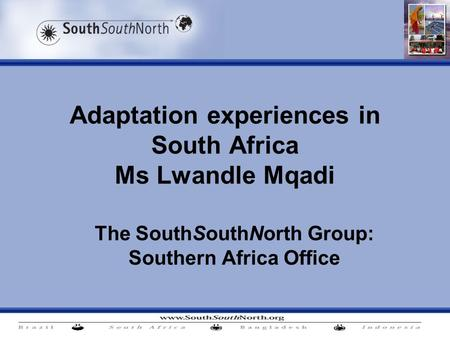 Adaptation experiences in South Africa Ms Lwandle Mqadi The SouthSouthNorth Group: Southern Africa Office.