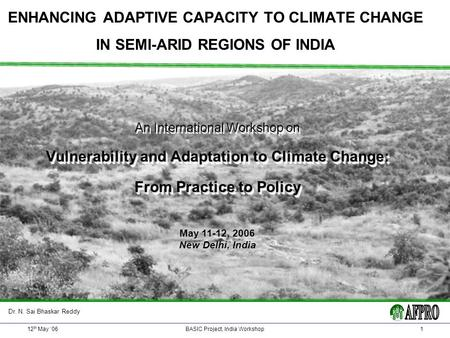 12 th May 06BASIC Project, India Workshop1 ENHANCING ADAPTIVE CAPACITY TO CLIMATE CHANGE IN SEMI-ARID REGIONS OF INDIA An International Workshop on Vulnerability.