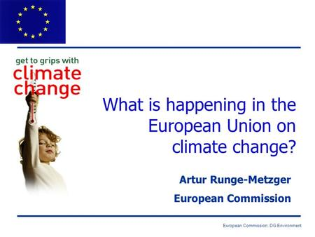 European Commission: DG Environment What is happening in the European Union on climate change? Artur Runge-Metzger European Commission.