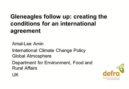 Gleneagles follow up: creating the conditions for an international agreement Amal-Lee Amin International Climate Change Policy Global Atmosphere Department.