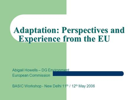 Abigail Howells – DG Environment European Commission BASIC Workshop - New Delhi 11 th / 12 th May 2006 Adaptation: Perspectives and Experience from the.