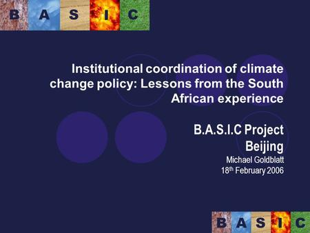 Institutional coordination of climate change policy: Lessons from the South African experience B.A.S.I.C Project Beijing Michael Goldblatt 18 th February.