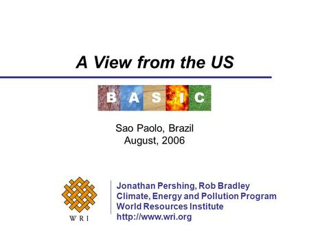 A View from the US Sao Paolo, Brazil August, 2006 Jonathan Pershing, Rob Bradley Climate, Energy and Pollution Program World Resources Institute