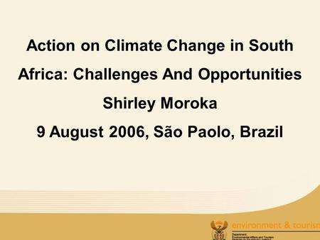 Action on Climate Change in South Africa: Challenges And Opportunities Shirley Moroka 9 August 2006, São Paolo, Brazil.