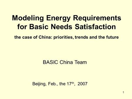 1 Modeling Energy Requirements for Basic Needs Satisfaction the case of China: priorities, trends and the future Beijing, Feb., the 17 th, 2007 BASIC China.