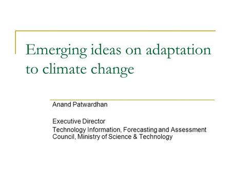 Emerging ideas on adaptation to climate change Anand Patwardhan Executive Director Technology Information, Forecasting and Assessment Council, Ministry.