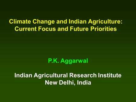 Climate Change and Indian Agriculture: Current Focus and Future Priorities P.K. Aggarwal Indian Agricultural Research Institute New Delhi, India.