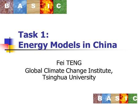 Task 1: Energy Models in China Fei TENG Global Climate Change Institute, Tsinghua University BAS I C BASIC.
